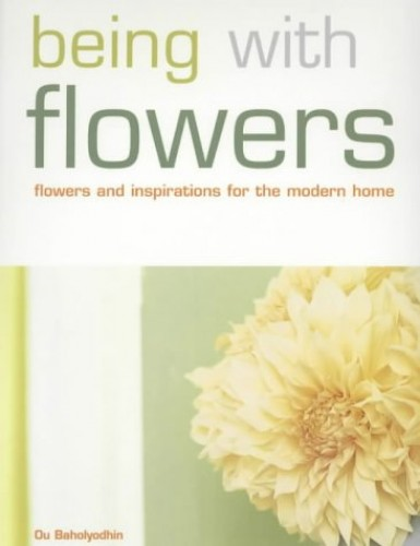 Being with Flowers: Flowers and Inspirations for the Modern Home by Ou Baholyodhin