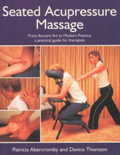 Seated Acupressure Massage: From Ancient Art to Modern Practice - A Practical Guide for Therapists by Pat Abercromby