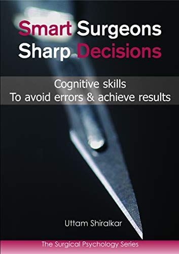 Smart Surgeons, Sharp Decisions: Cognitive Skills to Avoid Errors & Achieve Results by Uttam Shiralkar, MS, FRCS, MRCPsych