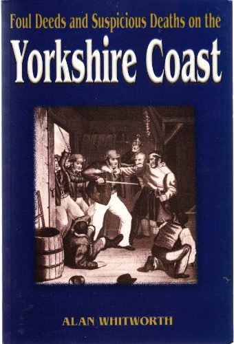 Foul Deeds and Suspicious Deaths on the Yorkshire Coast by Alan Whitworth