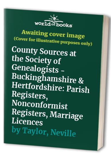 County Sources at the Society of Genealogists - Buckinghamshire & Hertfordshire: Parish Registers, Nonconformist Registers, Marriage Licences by Neville Taylor