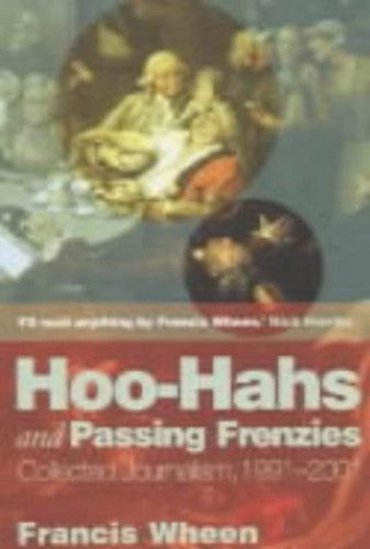 Hoo-hahs and Passing Frenzies: Collected Journalism, 1991 - 2001 by Francis Wheen