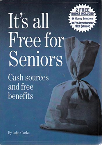 It's All Free for Seniors: Cash Sources and Free Benefits by John Clarke