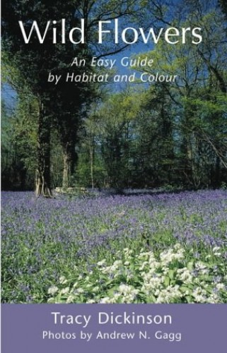 Wild Flowers: An Easy Guide by Habitat and Colour by Tracy Dickinson