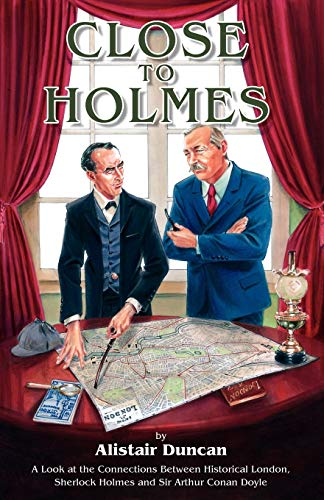 Close to Holmes: A Look at the Connections Between Historical London, Sherlock Holmes and Sir Arthur Conan Doyle by Alistair Duncan