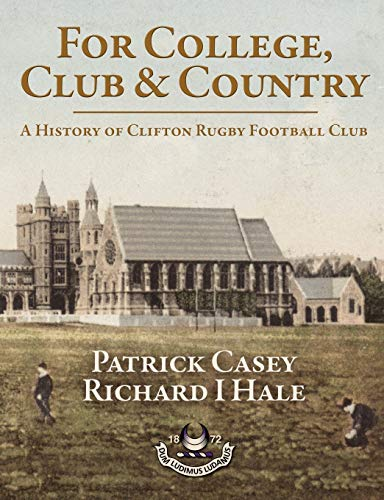 For College, Club and Country: A History of Clifton Rugby Football Club by Patrick Casey