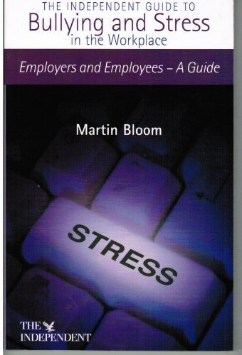 Independent Guide to Bullying and Stress in the Workplace: Employers and Employees - A Guide by Martin Bloom