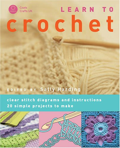 Learn to Crochet: Clear Stitch Diagrams and Instructions - 20 Simple Projects to Make by Sally Harding