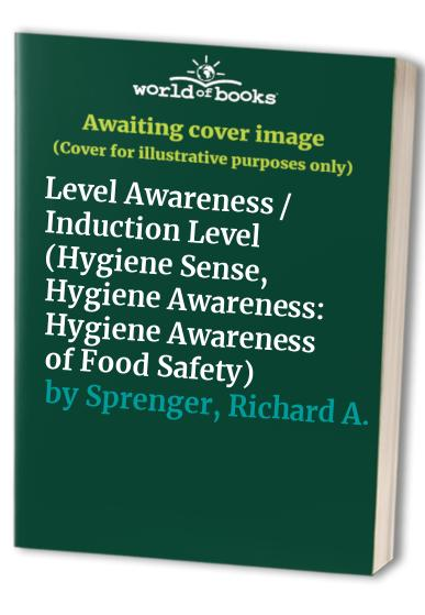 Hygiene Sense, Hygiene Awareness: Hygiene Awareness of Food Safety: Level Awareness / Induction Level by Richard A. Sprenger