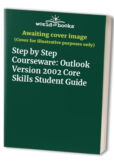 Step by Step Courseware: Outlook Version 2002 Core Skills Student Guide by