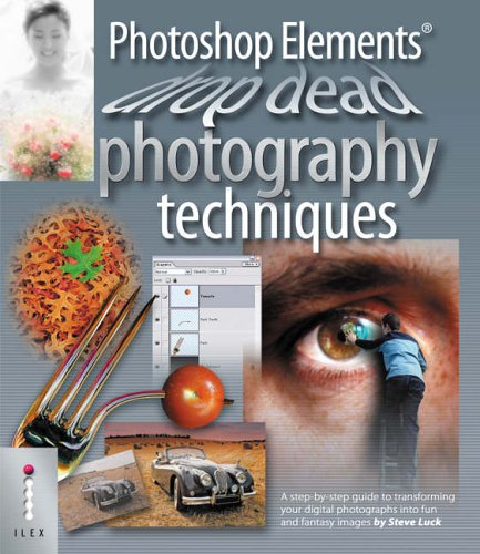Photoshop Elements Drop Dead Photography Techniques: A Step-by-step Guide to Transforming Your Digital Photographs into Fun and Fantasy Images by Steve Luck