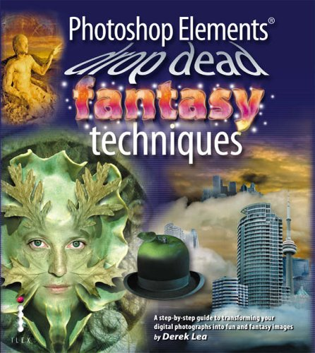 Photoshop Elements Drop Dead Fantasy Techniques: A Step-by-step Guide to Transforming Your Digital Photographs into Fun and Fantasy Images by Derek Lea