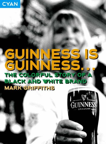 Guinness is Guinness...: The Colourful Story of a Black and White Brand by Mark Griffiths