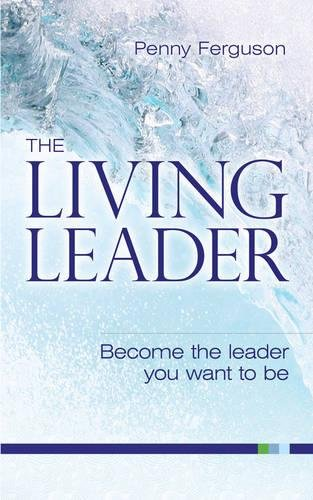 The Living Leader: Become the Leader You Want to be by Penny Ferguson