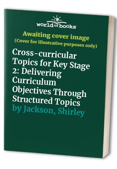 Cross-curricular Topics for Key Stage 2: Delivering Curriculum Objectives Through Structured Topics