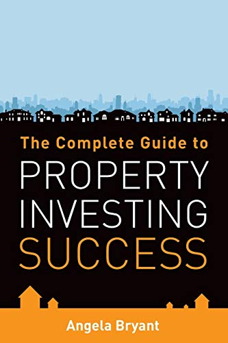 The Complete Guide to Property Investing Success by Angela Bryant