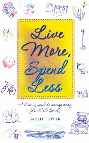 Live More, Spend Less: A Savvy Guide to Saving Money for All the Family by Sarah Flower