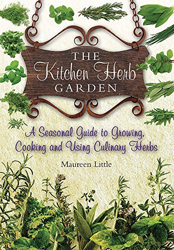 The Kitchen Herb Garden: A Seasonal Guide to Growing, Cooking and Using Culinary Herbs by Maureen Little