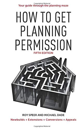How to Get Planning Permission: Newbuilds + Extensions + Conversions + Alterations + Appeals by Roy Speer