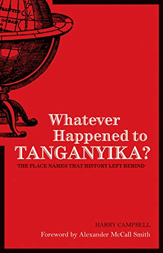 Whatever Happened to Tanganyika?: The Place Names That History Left Behind by Harry Campbell