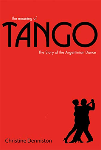The Meaning of Tango: The Story of the Argentinian Dance by Christine Denniston