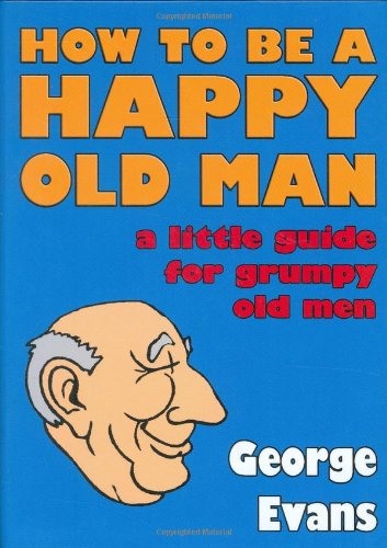 How to be a Happy Old Man: A Little Guide for Grumpy Old Men by George Evans