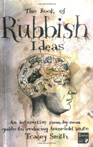 The Book of Rubbish Ideas: An Interactive, Room by Room, Guide to Reducing Household Waste. by Tracey Smith