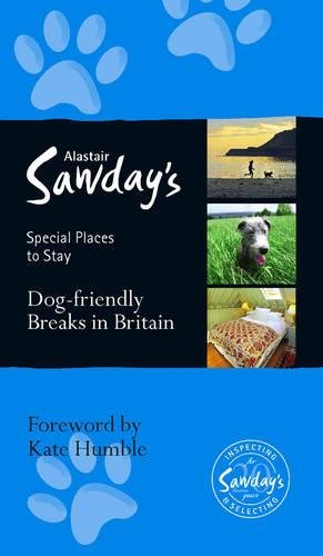 Dog Friendly Breaks in Britain: Alastair Sawday's Guide to the Best Dog Friendly Pubs, Hotels, b&Bs and Self-Catering Places in Britain by Alastair Sawday