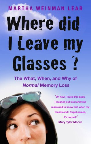 Where Did I Leave My Glasses?: The What, When and Why of Normal Memory Loss by Martha Weinman Lear