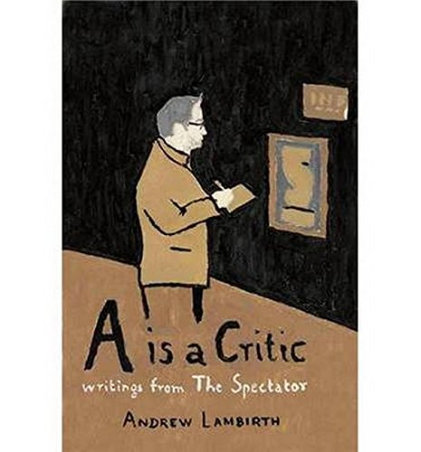 A is a Critic: Writings from The Spectator by Andrew Lambirth