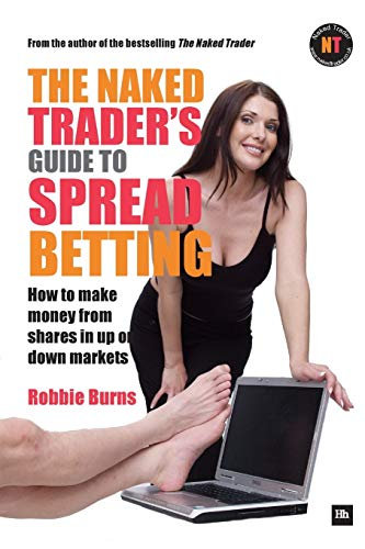 The Naked Trader's Guide to Spread Betting: How to Make Money from Shares in Up or Down Markets by Robbie Burns
