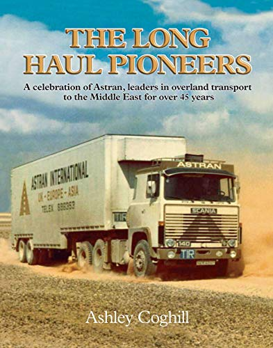 The Long Haul Pioneers: A Celebration of Astran: Leaders in Overland Transport to the Middle East for Over 40 Years by Ashley Coghill