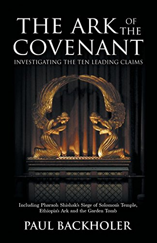 The Ark of the Covenant - Investigating the Ten Leading Claims: Including Pharaoh Shishak's Siege of Solomon's Temple, Ethiopia's Ark,: The Garden Tomb Legend, Jerusalem's Secret Temple Chamber, the Copper Scroll & Knights Templar, Parker's 1911 Dig, the