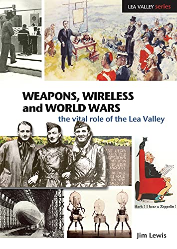 Weapons, Wireless and World Wars: The Vital Role of the Lea Valley by Jim Lewis