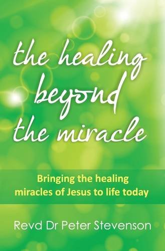 The Healing Beyond the Miracle: Bringing the Healing Miracles of Jesus to Life Today by Peter Stevenson