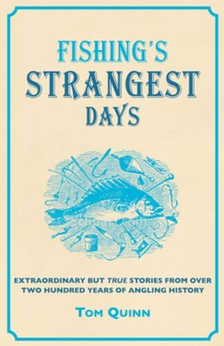 Fishing's Strangest Days: Extraordinary But True Stories From Over Two Hundred Years of Angling History by Tom Quinn