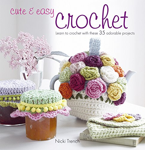 Cute & Easy Crochet: Learn to Crochet with These 35 Adorable Projects by Nicki Trench