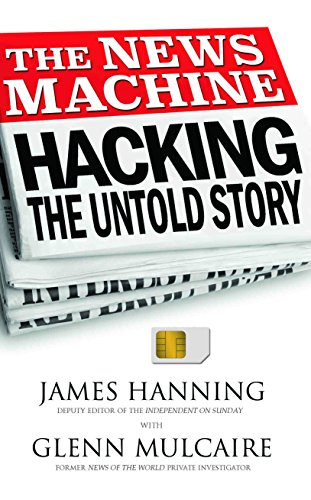 The News Machine: Hacking: The Untold Story by James Hanning