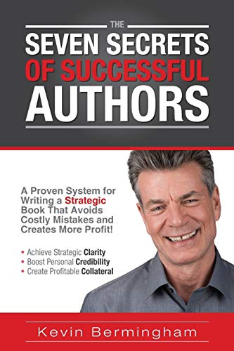 The Seven Secrets of Successful Authors: A Proven System for Writing a Strategic Book That Avoids Costly Mistakes and Creates More Profit! by Kevin Bermingham