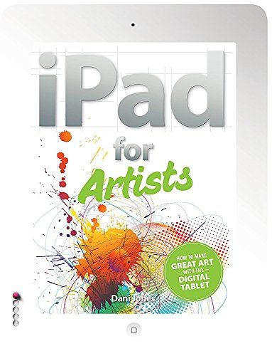 The iPad for Artists: How to Make Great Art with the Digital Tablet by Dani Jones