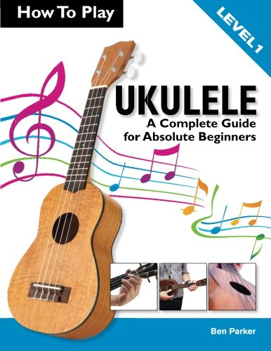 How To Play Ukulele: A Complete Guide for Absolute Beginners - Level 1 by Ben Parker