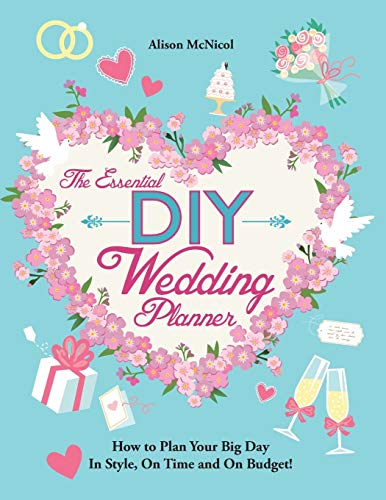 The Essential DIY Wedding Planner: How to Plan Your Big Day in Style, on Time and on Budget! by Alison McNicol