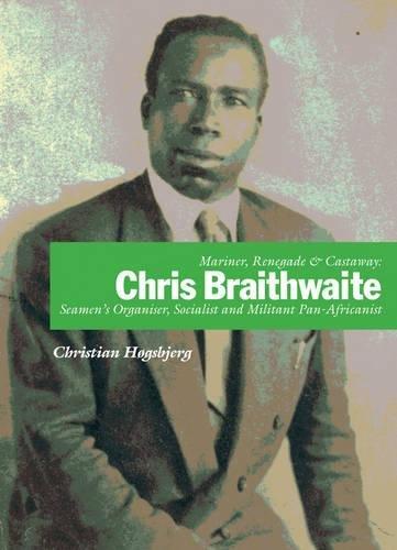 Mariner, Renegade and Castaway: Chris Braithwaite: Seamen's Organiser, Socialist and Militant Pan-Africanist by Christian Hogsbjerg