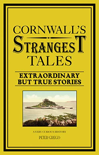 Cornwall's Strangest Tales: Extraordinary But True Stories by Peter Grego