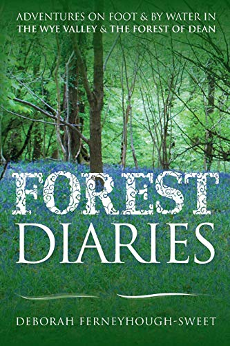 Forest Diaries: Adventures on Foot & by Water in the Wye Valley & the Forest of Dean by Deborah Ferneyhough-Sweet