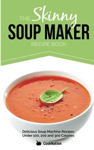 The Skinny Soup Maker Recipe Book: Delicious Soup Machine Recipes Under 100, 200 and 300 Calories by CookNation