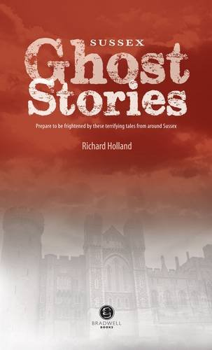 Sussex Ghost Stories: Shiver Your Way Around Sussex by Richard Holland