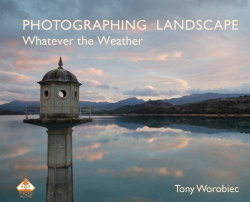 Photographing Landscape Whatever the Weather by Tony Worobiec