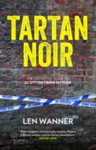 Tartan Noir: The Essential Guide to Scottish Crime Fiction by Len Wanner