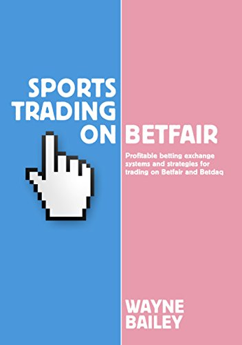 Sports Trading on Betfair: Profitable Betting Exchange Systems and Strategiesfor Trading on Betfair and Betdaq by Wayne Bailey